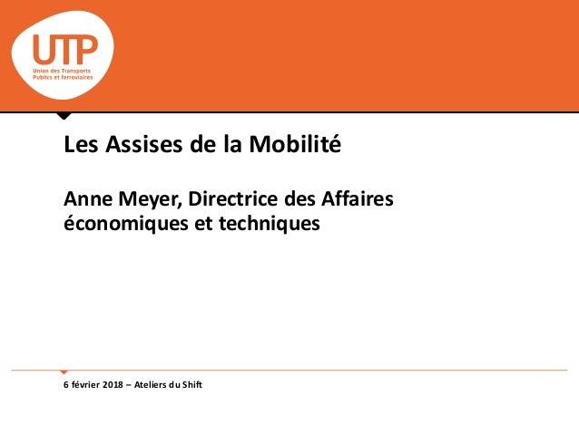 6 février 2018 – Ateliers du Shift Les Assises de la Mobilité Anne Meyer, Directrice des Affaires économiques et techniques