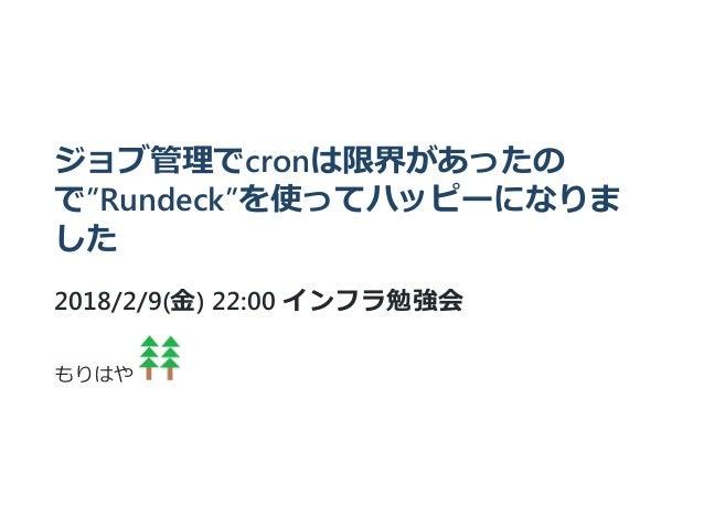 """ジョブ管理でcronは限界があったの で""""Rundeck""""を使ってハッピーになりま した 2018/2/9(金) 22:00 インフラ勉強会 もりはや"""
