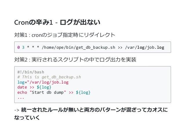 Cronの辛み1 - ログが出ない 対策1 : cronのジョブ指定時にリダイレクト 03***/home/ope/bin/get_db_backup.sh>>/var/log/job.log 対策2 : 実行されるスクリプトの中...