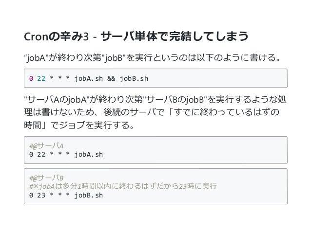 """Cronの辛み3 - サーバ単体で完結してしまう """"jobA""""が終わり次第""""jobB""""を実行というのは以下のように書ける。 022***jobA.sh&&jobB.sh """"サーバAのjobA""""が終わり次第""""サーバBのjobB""""を実..."""