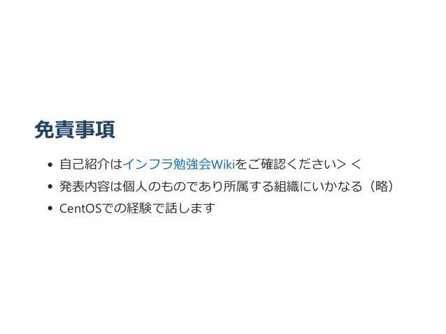 免責事項 自己紹介はインフラ勉強会Wikiをご確認ください>< 発表内容は個人のものであり所属する組織にいかなる(略) CentOSでの経験で話します