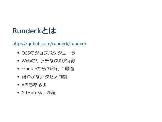 Rundeckとは https://github.com/rundeck/rundeck OSSのジョブスケジューラ WebのリッチなGUIが特徴 crontabからの移行に最適 細やかなアクセス制御 APIもあるよ GitHub Star 2...