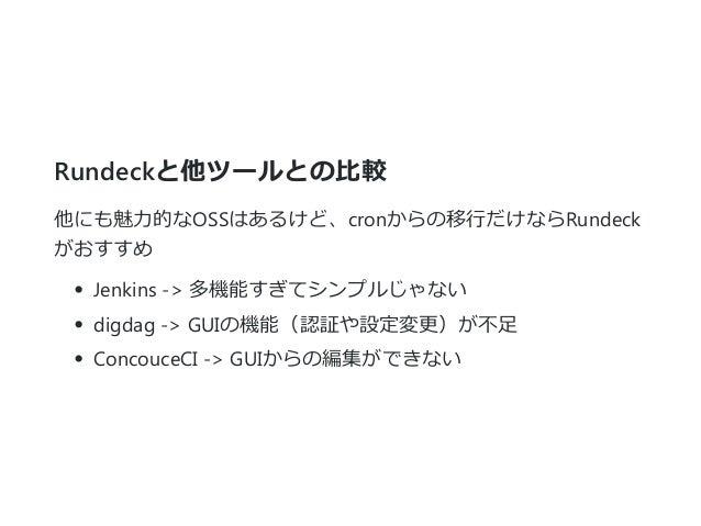 Rundeckと他ツールとの比較 他にも魅力的なOSSはあるけど、cronからの移行だけならRundeck がおすすめ Jenkins ‐> 多機能すぎてシンプルじゃない digdag ‐> GUIの機能(認証や設定変更)が不足 Concouc...