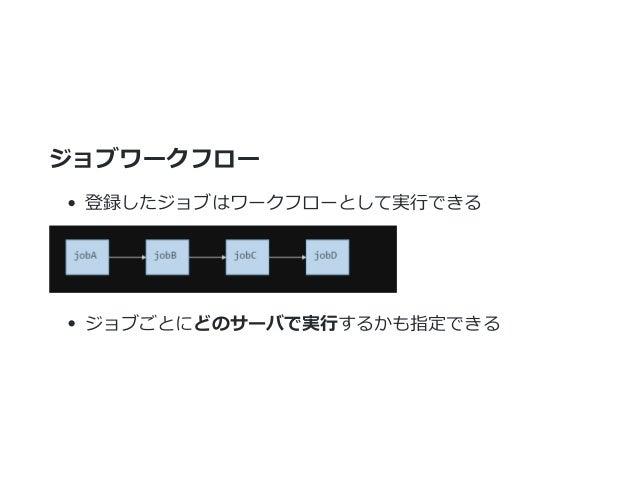 ジョブワークフロー 登録したジョブはワークフローとして実行できる ジョブごとにどのサーバで実行するかも指定できる