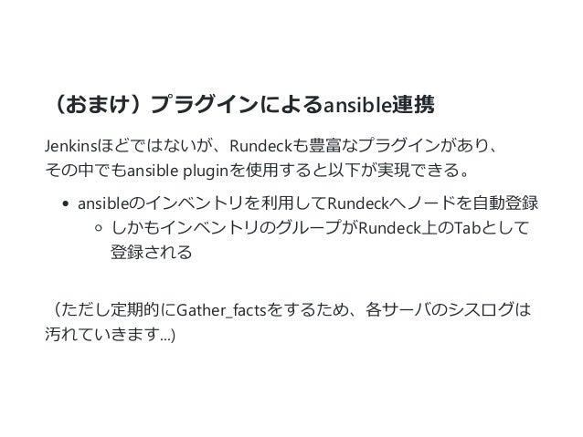(おまけ)プラグインによるansible連携 Jenkinsほどではないが、Rundeckも豊富なプラグインがあり、 その中でもansible pluginを使用すると以下が実現できる。 ansibleのインベントリを利用してRundeckへノ...