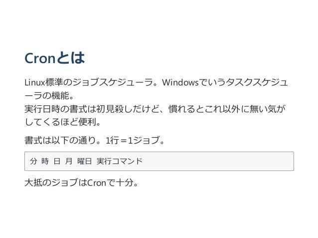 Cronとは Linux標準のジョブスケジューラ。Windowsでいうタスクスケジュ ーラの機能。 実行日時の書式は初見殺しだけど、慣れるとこれ以外に無い気が してくるほど便利。 書式は以下の通り。1行=1ジョブ。 分時日月曜日実行コ...