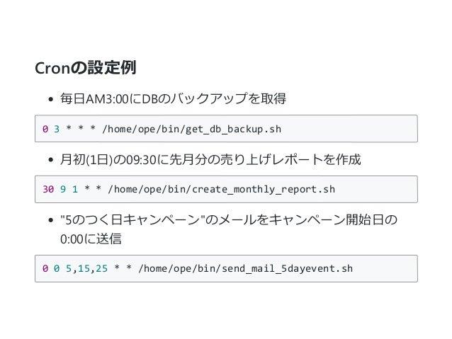 Cronの設定例 毎日AM3:00にDBのバックアップを取得 03***/home/ope/bin/get_db_backup.sh 月初﴾1日﴿の09:30に先月分の売り上げレポートを作成 3091**/home/ope/...