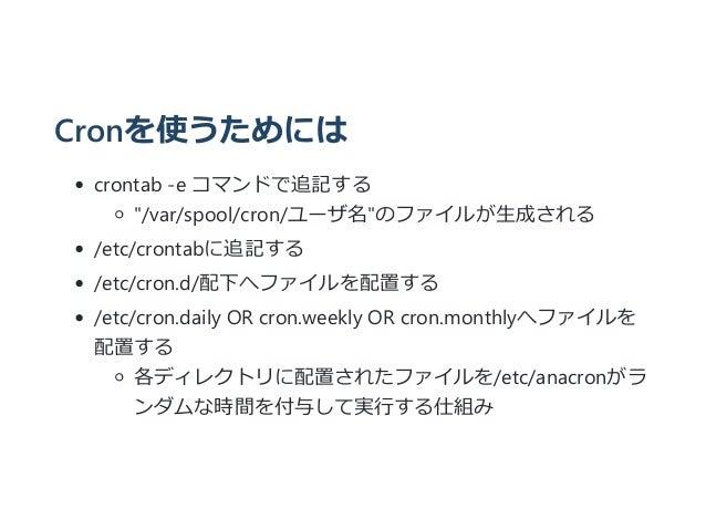 "Cronを使うためには crontab ‐e コマンドで追記する ""/var/spool/cron/ユーザ名""のファイルが生成される /etc/crontabに追記する /etc/cron.d/配下へファイルを配置する /etc/cron.da..."