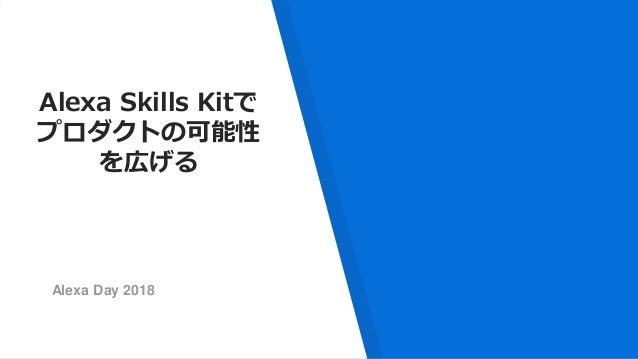 Alexa Skills Kitで プロダクトの可能性 を広げる Alexa Day 2018