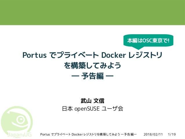 2018/02/11Portus でプライベート Docker レジストリを構築してみよう ―予告編― 1/19 Portus でプライベート Docker レジストリ を構築してみよう ― 予告編 ― 武山 文信 日本 openSUSE ユー...