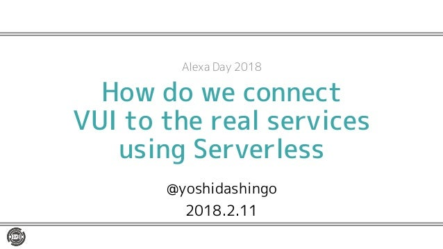 How do we connect VUI to the real services using Serverless @yoshidashingo 2018.2.11 Alexa Day 2018