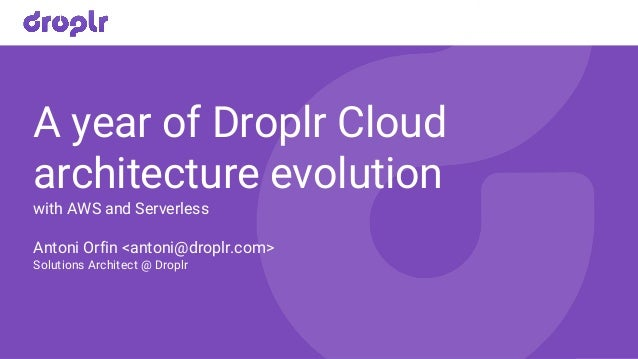 A year of Droplr Cloud architecture evolution with AWS and Serverless Antoni Orfin <antoni@droplr.com> Solutions Architect...