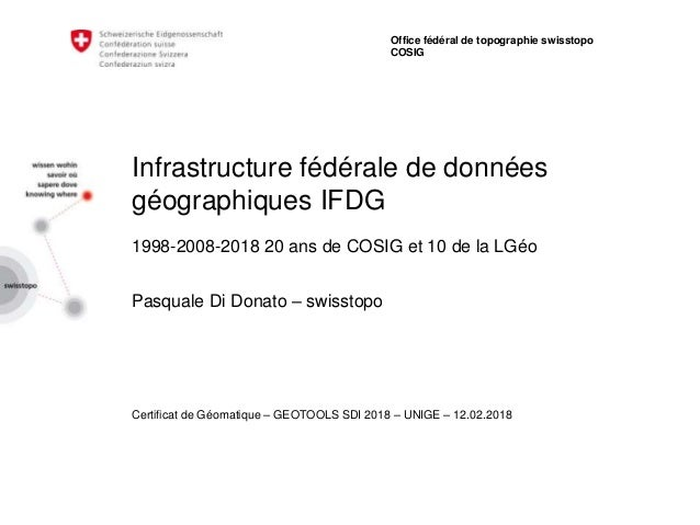 Infrastructure fédérale de données géographiques IFDG 1998-2008-2018 20 ans de COSIG et 10 de la LGéo Pasquale Di Donato –...