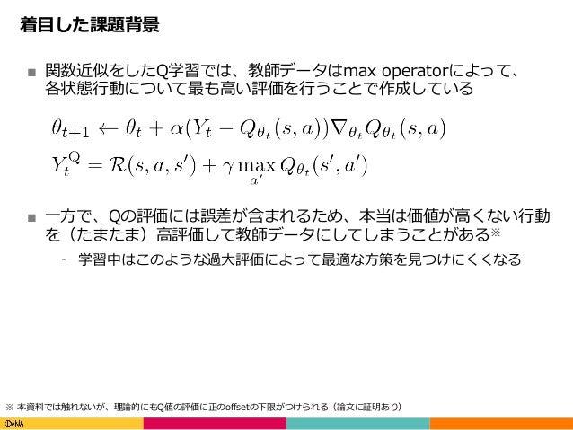 Copyright(C)DeNACo.,Ltd.AllRightsReserved. 着⽬した課題背景 ■ 関数近似をしたQ学習では、教師データはmax operatorによって、 各状態⾏動について最も⾼い評価を⾏うことで作成して...
