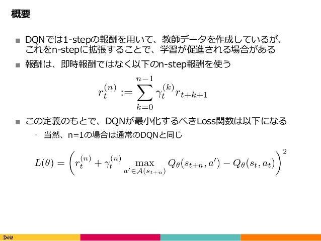 Copyright(C)DeNACo.,Ltd.AllRightsReserved. 概要 ■ DQNでは1-stepの報酬を⽤いて、教師データを作成しているが、 これをn-stepに拡張することで、学習が促進される場合がある ■ ...