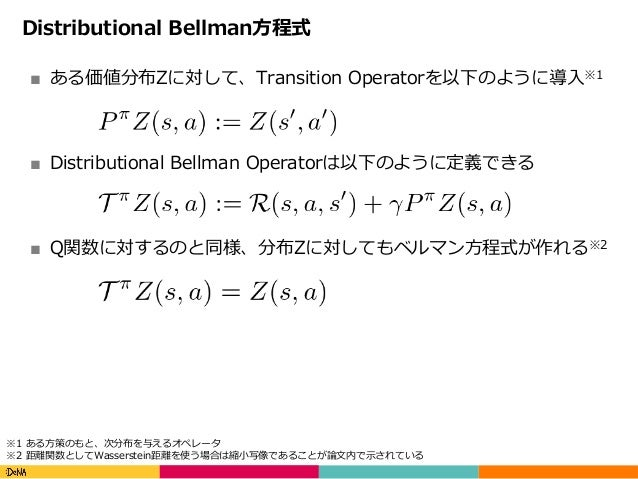 Copyright(C)DeNACo.,Ltd.AllRightsReserved. Distributional Bellman⽅程式 ■ ある価値分布Zに対して、Transition Operatorを以下のように導⼊※1 ■ ...