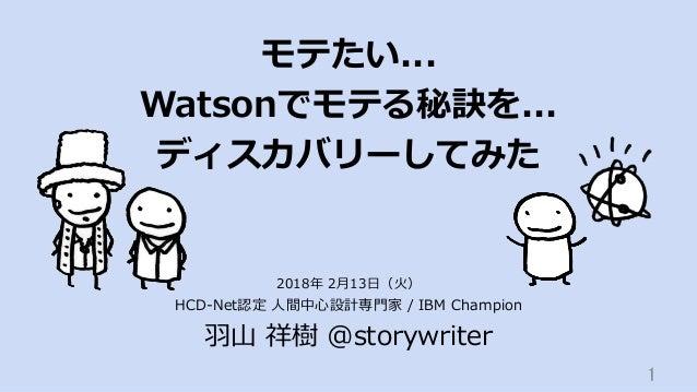 モテたい... Watsonでモテる秘訣を... ディスカバリーしてみた HCD-Net認定 ⼈間中⼼設計専⾨家 / IBM Champion ⽻⼭ 祥樹 @storywriter 1 2018年 2⽉13⽇(⽕)