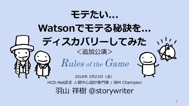 モテたい... Watsonでモテる秘訣を... ディスカバリーしてみた HCD-Net認定 ⼈間中⼼設計専⾨家 / IBM Champion ⽻⼭ 祥樹 @storywriter 1 2018年 3⽉23⽇(⾦) <追加公演> Rules ...