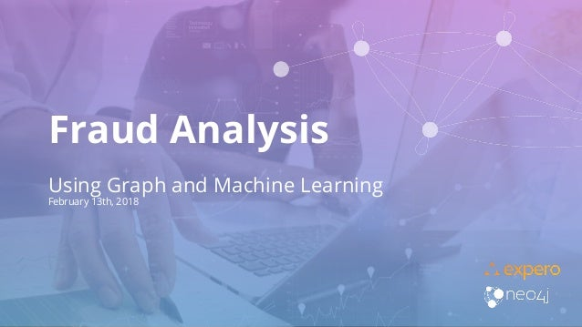 Fraud Analysis Using Graph and Machine Learning February 13th, 2018