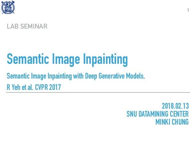 Semantic Image Inpainting Semantic Image Inpainting with Deep Generative Models, R Yeh et al. CVPR 2017 LAB SEMINAR 1 2018...