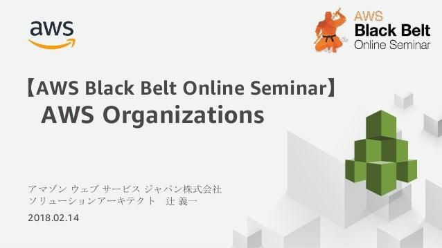 アマゾン ウェブ サービス ジャパン株式会社 ソリューションアーキテクト 辻 義一 2018.02.14 【AWS Black Belt Online Seminar】 AWS Organizations