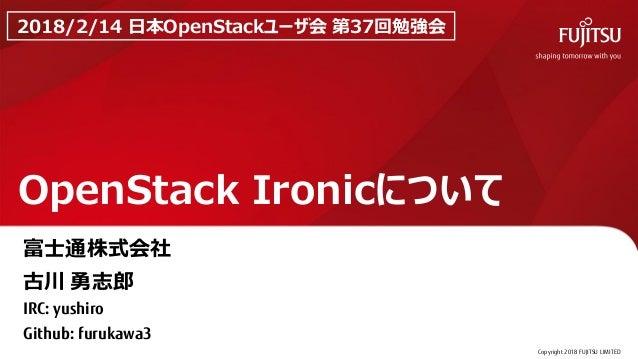 Copyright 2018 FUJITSU LIMITED OpenStack Ironicについて 0 2018/2/14 日本OpenStackユーザ会 第37回勉強会 富士通株式会社 古川 勇志郎 IRC: yushiro Github...