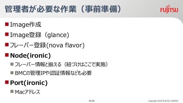 管理者が必要な作業(事前準備) Image作成 Image登録(glance) フレーバー登録(nova flavor) Node(ironic)  フレーバー情報と揃える(紐づけはここで実施)  BMCの管理IPや認証情報なども必...