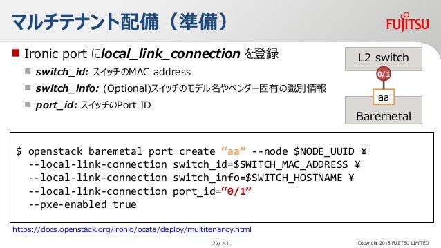 "Copyright 2018 FUJITSU LIMITED マルチテナント配備(準備) $ openstack baremetal port create ""aa"" --node $NODE_UUID ¥ --local-link-conne..."