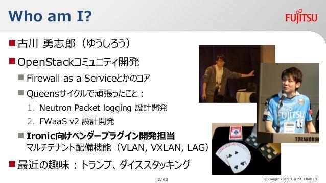 Copyright 2018 FUJITSU LIMITED Who am I? 古川 勇志郎(ゆうしろう) OpenStackコミュニティ開発  Firewall as a Serviceとかのコア  Queensサイクルで頑張ったこ...