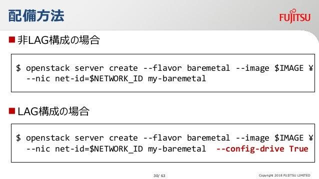 非LAG構成の場合 LAG構成の場合 Copyright 2018 FUJITSU LIMITED 配備方法 $ openstack server create --flavor baremetal --image $IMAGE ¥ --n...