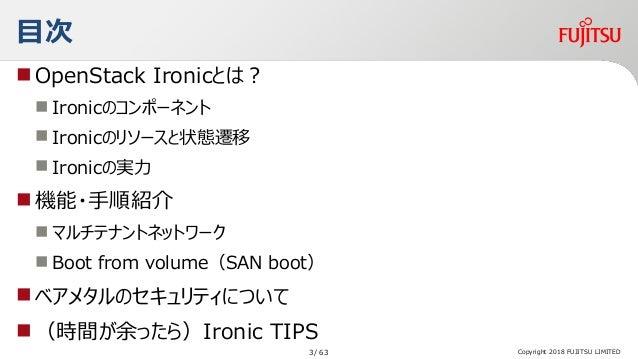 目次 OpenStack Ironicとは?  Ironicのコンポーネント  Ironicのリソースと状態遷移  Ironicの実力 機能・手順紹介  マルチテナントネットワーク  Boot from volume(SAN bo...