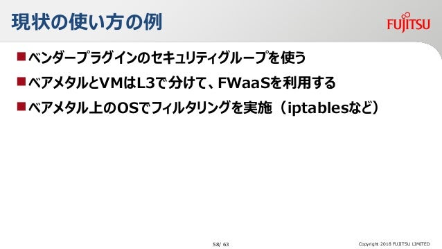 現状の使い方の例 ベンダープラグインのセキュリティグループを使う ベアメタルとVMはL3で分けて、FWaaSを利用する ベアメタル上のOSでフィルタリングを実施(iptablesなど) Copyright 2018 FUJITSU LIM...