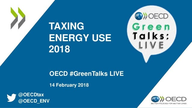 TAXING ENERGY USE 2018 OECD #GreenTalks LIVE 14 February 2018 @OECDtax @OECD_ENV