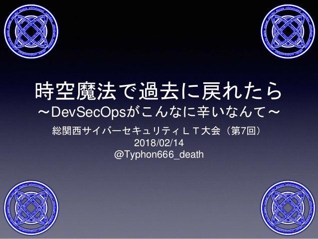 時空魔法で過去に戻れたら ~DevSecOpsがこんなに辛いなんて~ 総関西サイバーセキュリティLT大会(第7回) 2018/02/14 @Typhon666_death