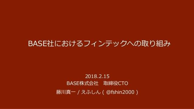 BASE社におけるフィンテックへの取り組み 2018.2.15 BASE株式会社 取締役CTO 藤川真一 / えふしん ( @fshin2000 )