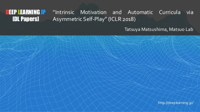 "1 DEEP LEARNING JP [DL Papers] http://deeplearning.jp/ ""Intrinsic Motivation and Automatic Curricula via Asymmetric Self-P..."