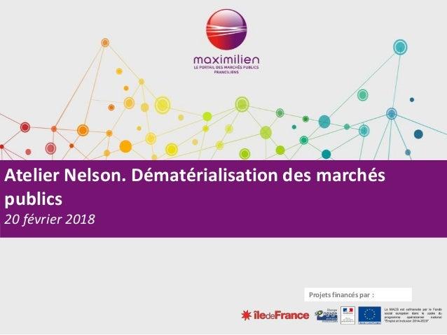 Atelier Nelson. Dématérialisation des marchés publics 20 février 2018 Projets financés par :