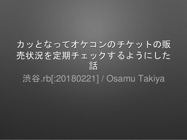 カッとなってオケコンのチケットの販 売状況を定期チェックするようにした 話 渋谷.rb[:20180221] / Osamu Takiya