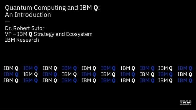 Quantum Computing and IBM Q: An Introduction — Dr. Robert Sutor VP – IBM Q Strategy and Ecosystem IBM Research IBM Q IBM Q...