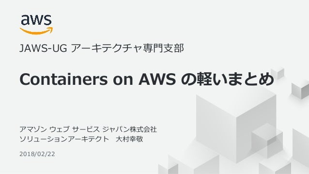 © 2017, Amazon Web Services, Inc. or its Affiliates. All rights reserved. 1 2018/02/22 Containers on AWS の軽いまとめ JAWS-UG アー...