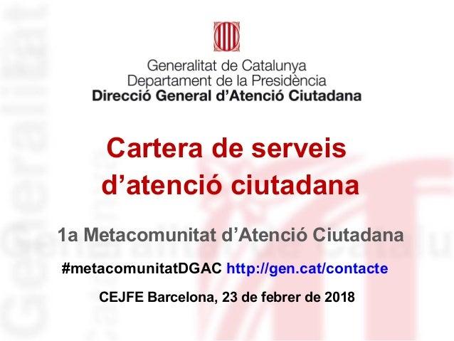 Cartera de serveis d'atenció ciutadana #metacomunitatDGAC http://gen.cat/contacte CEJFE Barcelona, 23 de febrer de 2018 1a...