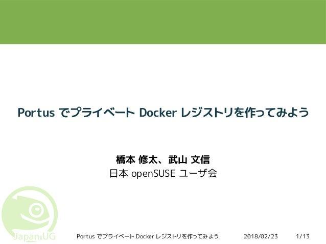 2018/02/23Portus でプライベート Docker レジストリを作ってみよう 1/13 Portus でプライベート Docker レジストリを作ってみよう 橋本 修太、武山 文信 日本 openSUSE ユーザ会