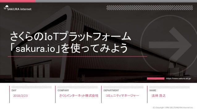 さくらのIoTプラットフォーム 「sakura.io」を使ってみよう 2018/2/23 (C) Copyright 1996-2017 SAKURA Internet Inc さくらインターネット株式会社 コミュニティマネージャー 法林 浩之