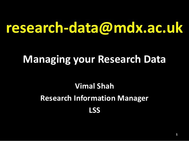 Managing your Research Data Vimal Shah Research Information Manager LSS research-data@mdx.ac.uk 1