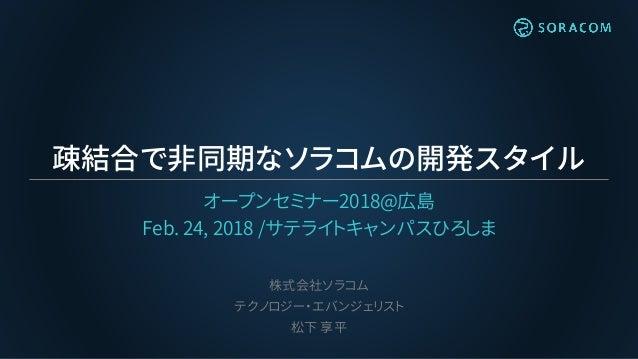 疎結合で非同期なソラコムの開発スタイル オープンセミナー2018@広島 Feb. 24, 2018 /サテライトキャンパスひろしま 株式会社ソラコム テクノロジー・エバンジェリスト 松下 享平