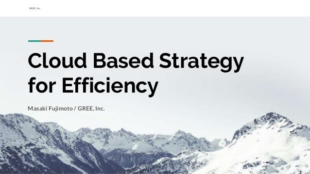 GREE, Inc. Cloud Based Strategy for Efficiency Masaki Fujimoto / GREE, Inc.