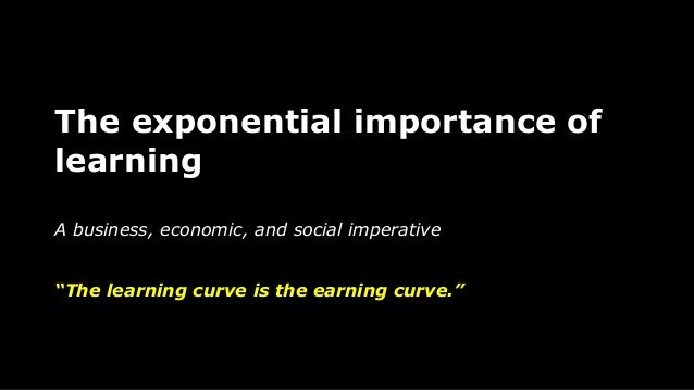 "The exponential importance of learning A business, economic, and social imperative ""The learning curve is the earning curv..."