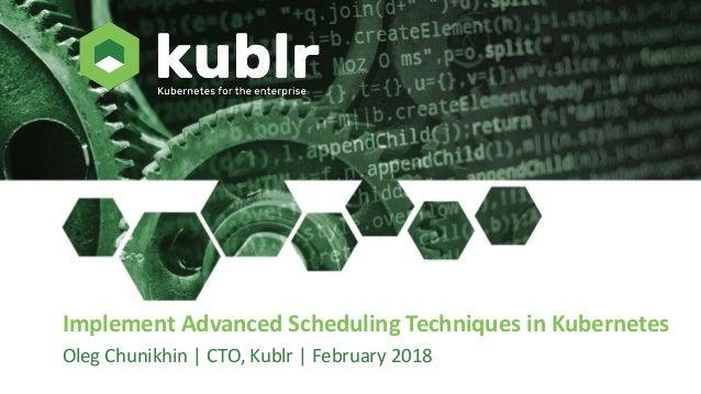 Implement Advanced Scheduling Techniques in Kubernetes Oleg Chunikhin | CTO, Kublr | February 2018