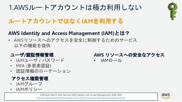 © 2018, Amazon Web Services, Inc. or its Affiliates. All rights reserved. 1.AWSルートアカウントは極力利用しない ルートアカウントではなくIAMを利用する AWS I...