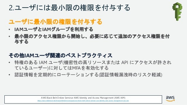 © 2018, Amazon Web Services, Inc. or its Affiliates. All rights reserved. 2.ユーザには最小限の権限を付与する ユーザに最小限の権限を付与する • IAMユーザとIAMグ...